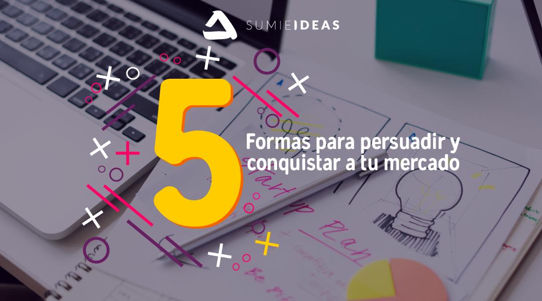 5 Formas para persuadir y conquistar a tu mercado